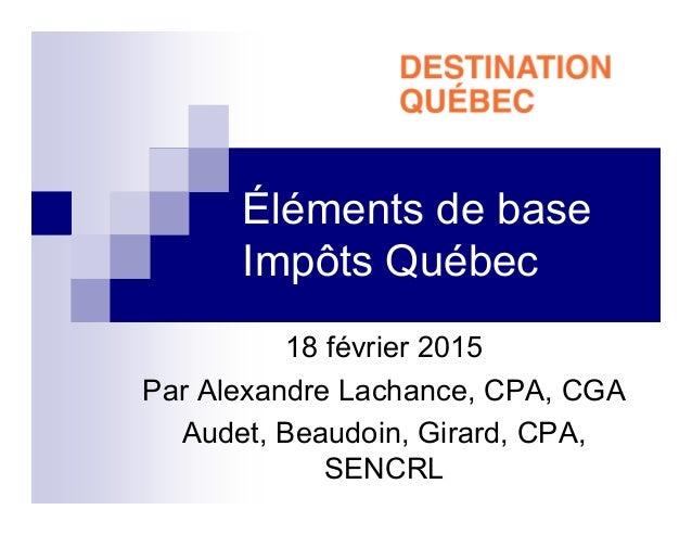 Éléments de base Impôts Québec 18 février 2015 Par Alexandre Lachance, CPA, CGA Audet, Beaudoin, Girard, CPA, SENCRL
