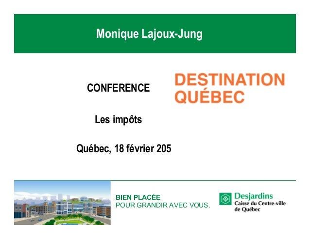 BIEN PLACÉE POUR GRANDIR AVEC VOUS. CONFERENCE Les impôts Québec, 18 février 205 Monique Lajoux-Jung