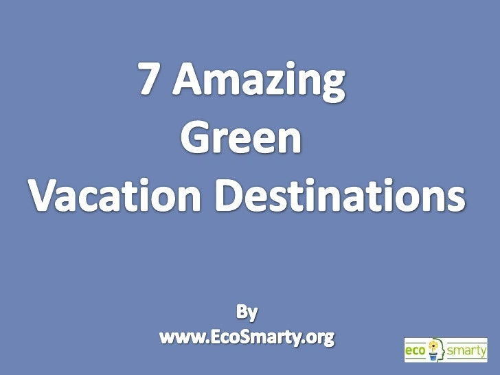 7 Amazing <br />Green <br />Vacation Destinations<br />By<br />www.EcoSmarty.org<br />