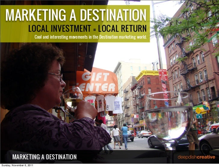 MARKETING A DESTINATION                    LOCAL INVESTMENT = LOCAL RETURN                           Cool and interesting ...
