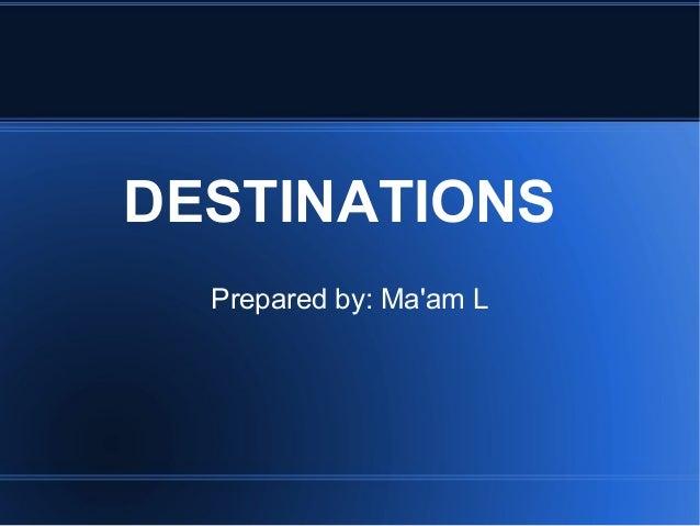 DESTINATIONS Prepared by: Ma'am L