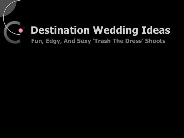 "Destination Wedding Ideas Fun, Edgy, And Sexy ""Trash The Dress"" Shoots"