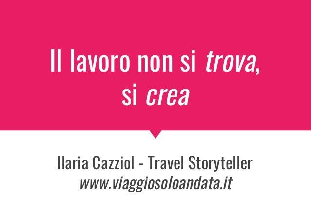 Il lavoro non si trova, si crea Ilaria Cazziol - Travel Storyteller www.viaggiosoloandata.it