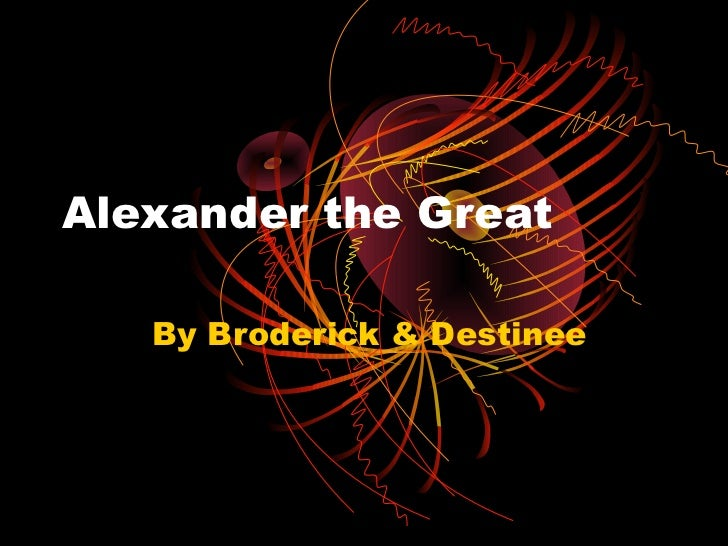 Alexander the Great   By Broderick & Destinee