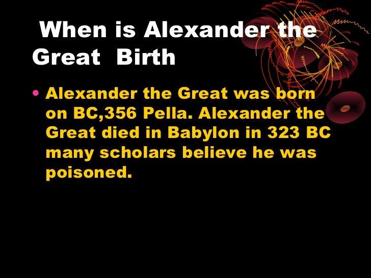 When is Alexander theGreat Birth• Alexander the Great was born  on BC,356 Pella. Alexander the  Great died in Babylon in 3...