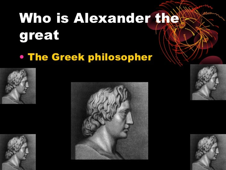 Who is Alexander thegreat• The Greek philosopher