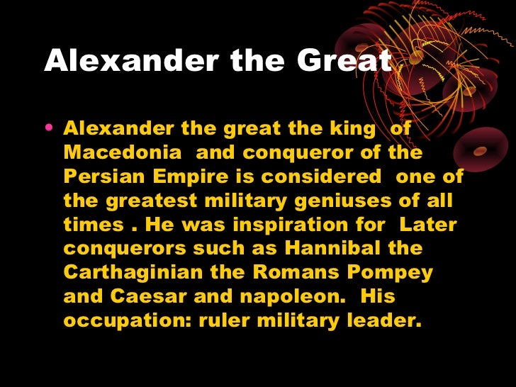 Alexander the Great• Alexander the great the king of  Macedonia and conqueror of the  Persian Empire is considered one of ...