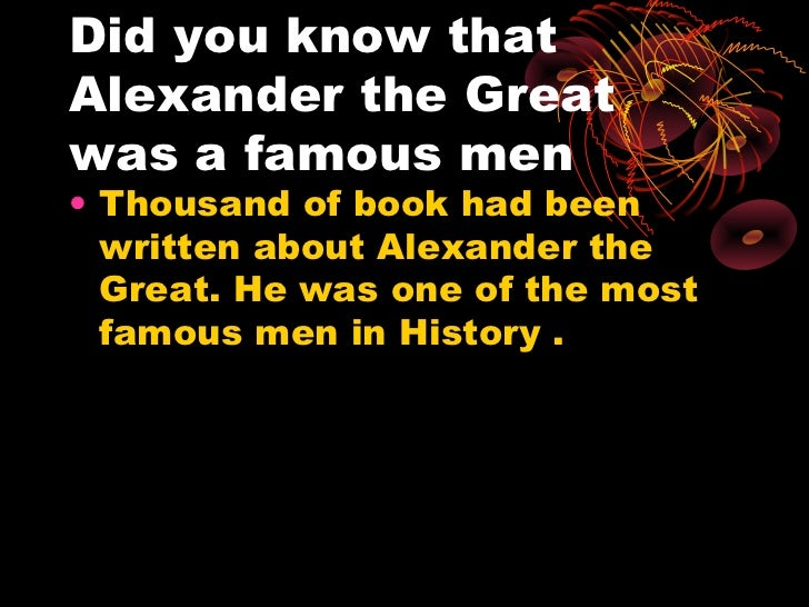 Did you know thatAlexander the Greatwas a famous men• Thousand of book had been  written about Alexander the  Great. He wa...