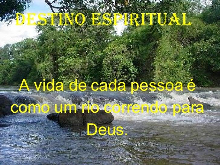 A vida de cada pessoa é como um rio correndo para Deus. DESTINO ESPIRITUAL