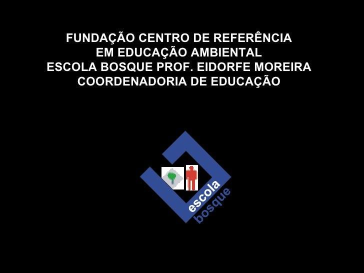 FUNDAÇÃO CENTRO DE REFERÊNCIA EM EDUCAÇÃO AMBIENTAL ESCOLA BOSQUE PROF. EIDORFE MOREIRA COORDENADORIA DE EDUCAÇÃO