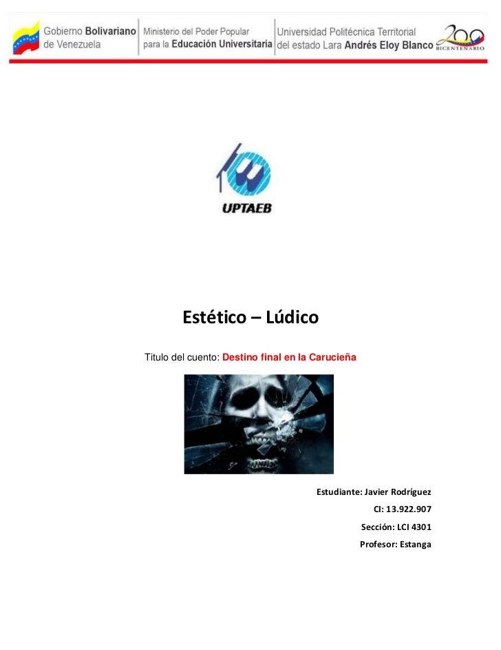 Estético – LúdicoTitulo del cuento: Destino final en la Carucieña                                      Estudiante: Javier ...