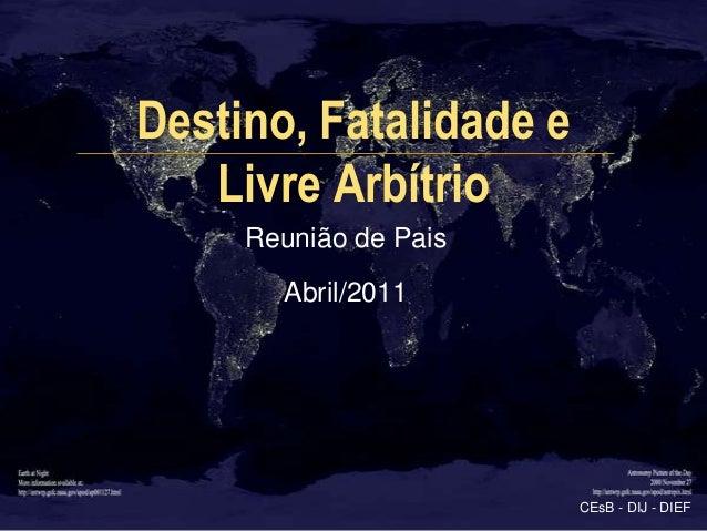 Destino, Fatalidade e   Livre Arbítrio     Reunião de Pais       Abril/2011                        CEsB - DIJ - DIEF