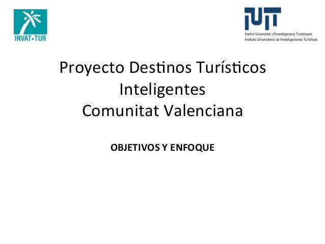 Proyecto  Des+nos  Turís+cos   Inteligentes   Comunitat  Valenciana   OBJETIVOS  Y  ENFOQUE
