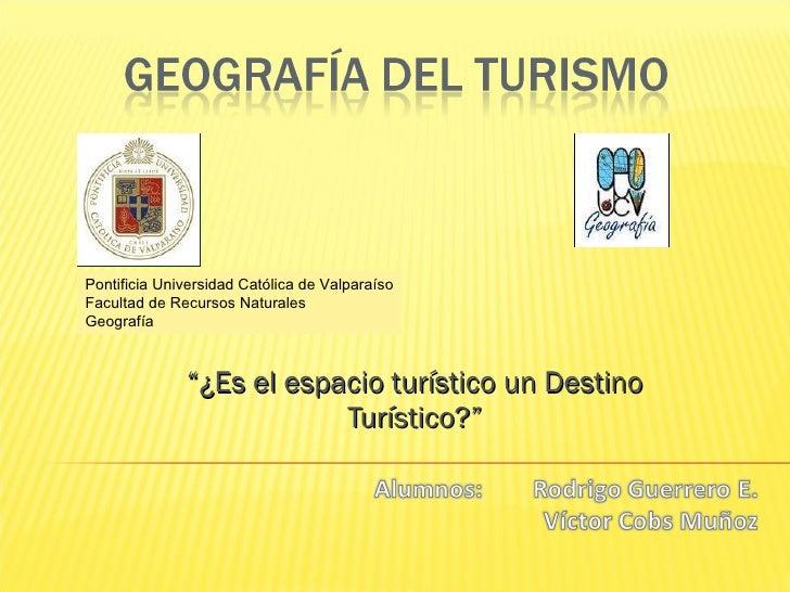 """"""" ¿ Es el espacio turístico un Destino Turístico?"""" Pontificia Universidad Católica de Valparaíso Facultad de Recursos Natu..."""