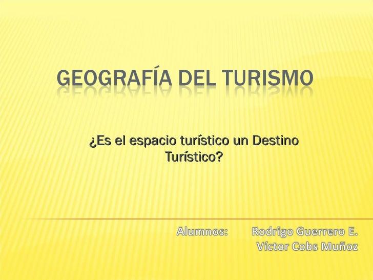 ¿ Es el espacio turístico un Destino Turístico?