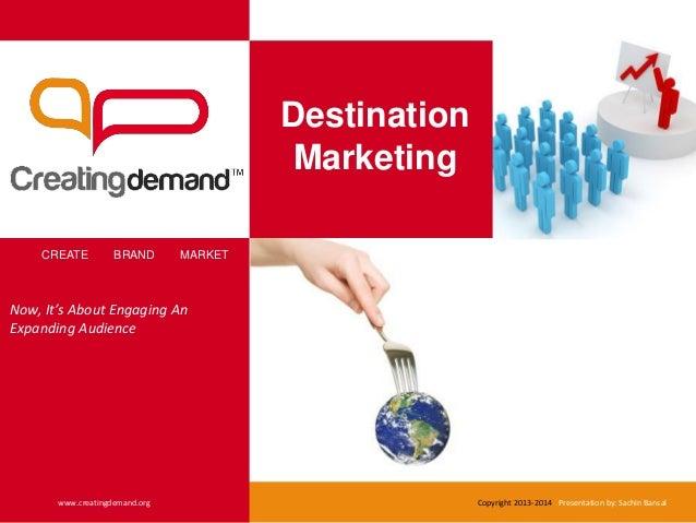 Destination Marketing CREATE BRAND MARKET www.creatingdemand.org Copyright 2013-2014 Presentation by: Sachin Bansal Now, I...