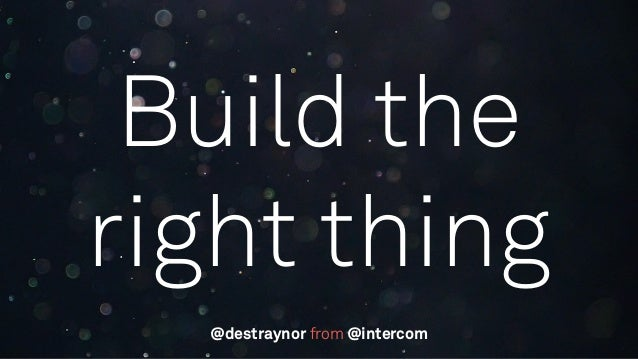 Build the right thing from @intercom@destraynor
