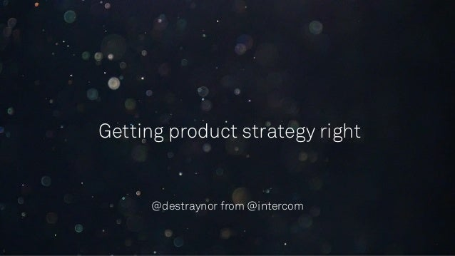 Getting product strategy right @destraynor from @intercom