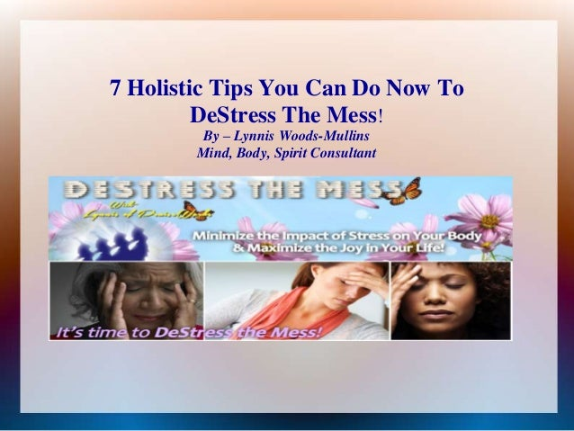 7 Holistic Tips You Can Do Now To DeStress The Mess! By – Lynnis Woods-Mullins Mind, Body, Spirit Consultant