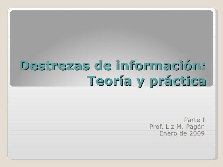 Destrezas de información: Teoría y práctica Parte I Prof. Liz M. Pagán Enero de 2009