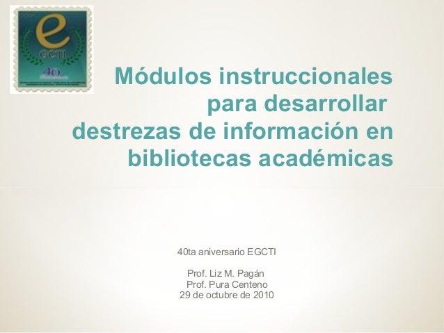 40ta aniversario EGCTI Prof. Liz M. Pagán Prof. Pura Centeno 29 de octubre de 2010 Módulos instruccionales para desarrolla...