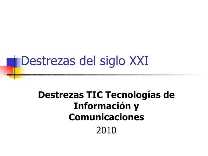 Destrezas del siglo XXI Destrezas TIC Tecnologías de Información y Comunicaciones 2010