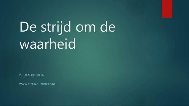 De strijd om de waarheid PETER ACHTERBERG WWW.PETERACHTERBERG.NL