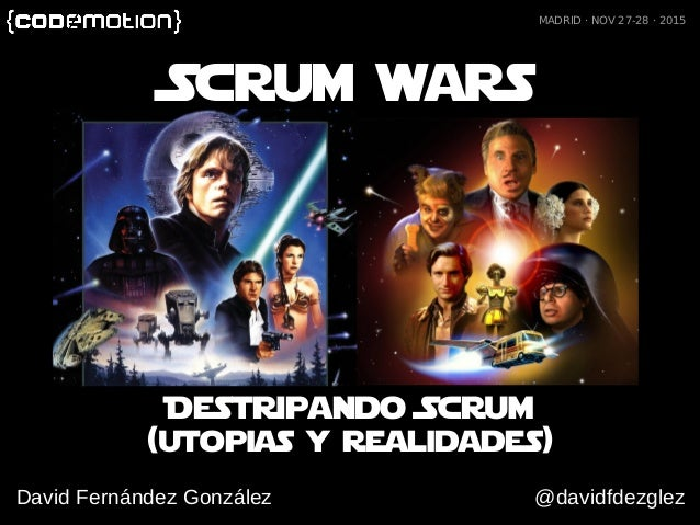 (utopias y realidades) Scrum wars David Fernández González @davidfdezglez MADRID · NOV 27-28 · 2015 Destripando Scrum