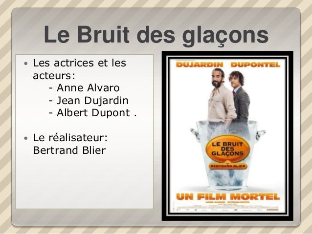 Le Bruit des glaçons  Les actrices et les acteurs: - Anne Alvaro - Jean Dujardin - Albert Dupont .  Le réalisateur: Bert...