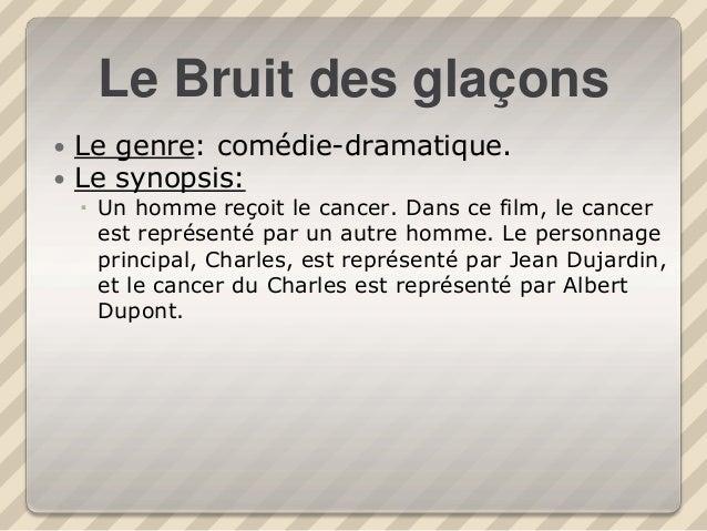 Le Bruit des glaçons  Le genre: comédie-dramatique.  Le synopsis:  Un homme reçoit le cancer. Dans ce film, le cancer e...