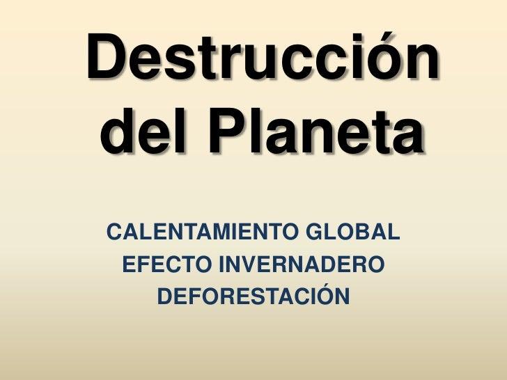 Destrucción del Planeta<br />calentamiento global<br />efecto invernadero <br />deforestación<br />