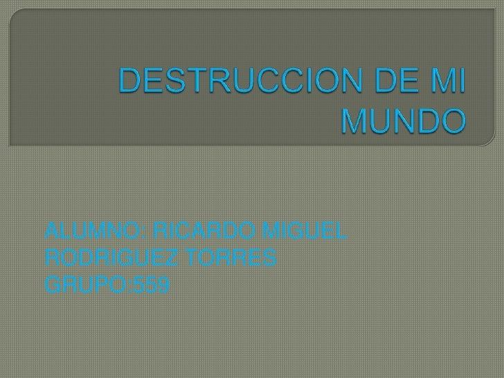 DESTRUCCION DE MI MUNDO<br />ALUMNO: RICARDO MIGUEL RODRIGUEZ TORRES<br />GRUPO:559<br />