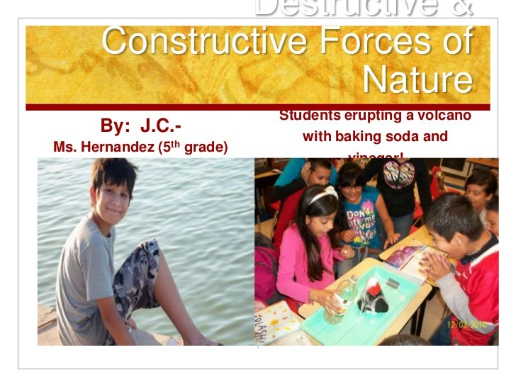 Destructive &      Constructive Forces of                     Nature                            Students erupting a volcan...