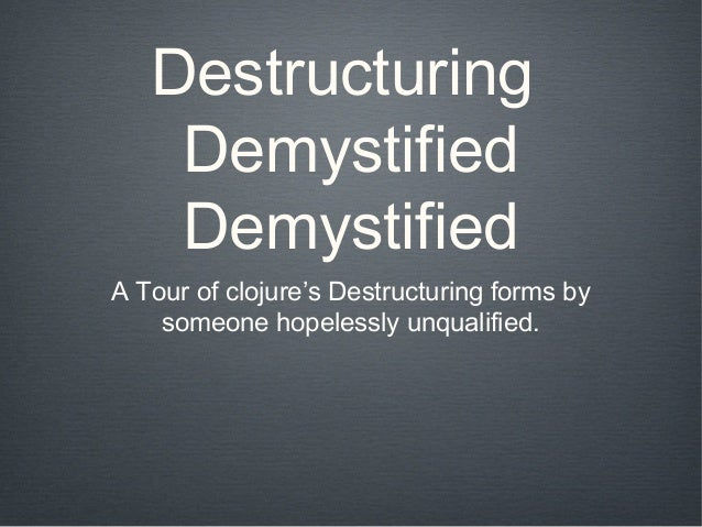 Destructuring    Demystified    DemystifiedA Tour of clojure's Destructuring forms by    someone hopelessly unqualified.