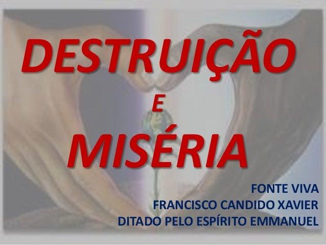 DESTRUIÇÃO  E  MISÉRIA  FONTE VIVA  FRANCISCO CANDIDO XAVIER  DITADO PELO ESPÍRITO EMMANUEL