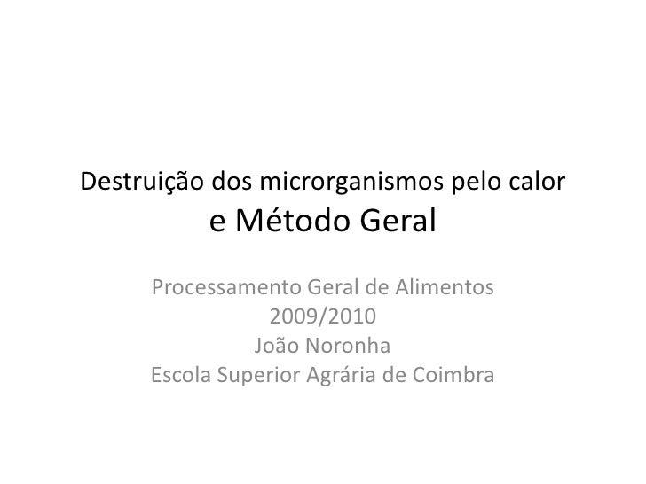 Destruição dos microrganismos pelo calor          e Método Geral     Processamento Geral de Alimentos                 2009...