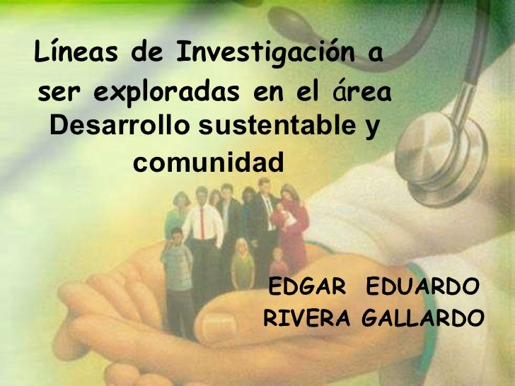 Líneas de Investigación a  ser exploradas en el  á rea  Desarrollo sustentable y comunidad   EDGAR  EDUARDO RIVERA GALLARDO
