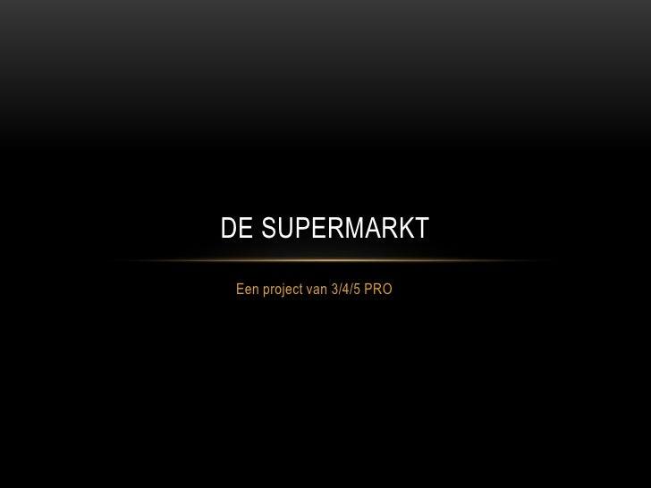 DE SUPERMARKTEen project van 3/4/5 PRO