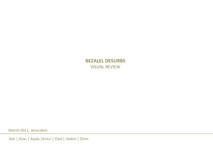 BEZALEL DESURBS<br />VISUAL REVIEW<br />March 2011, Jerusalem<br />Ilan | Alon | Ayala |Artur | Elad | Vadim | Oren<br />