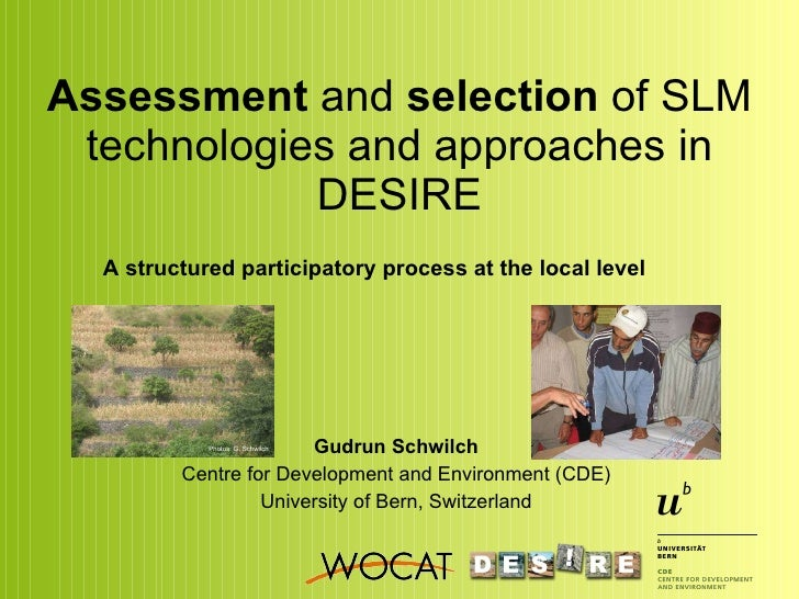 Assessment  and  selection  of SLM technologies and approaches in DESIRE Gudrun Schwilch Centre for Development and Enviro...