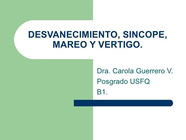 DESVANECIMIENTO, SINCOPE, MAREO Y VERTIGO. Dra. Carola Guerrero V. Posgrado USFQ B1.
