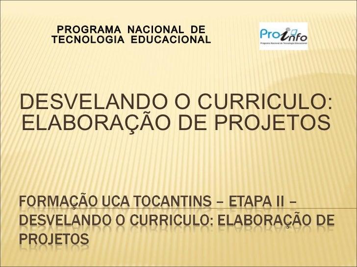 PROGRAMA NACIONAL DE  TECNOLOGIA EDUCACIONALDESVELANDO O CURRICULO:ELABORAÇÃO DE PROJETOS
