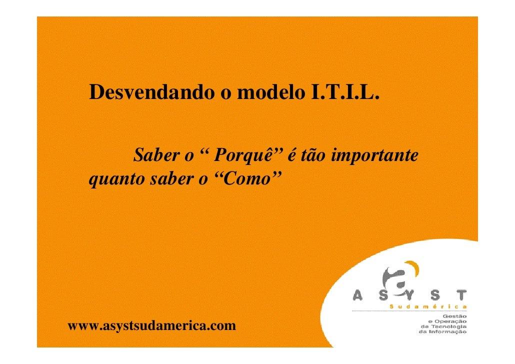 """Desvendando o modelo I.T.I.L.        Saber o """" Porquê"""" é tão importante   quanto saber o """"Como""""     www.asystsudamerica.com"""
