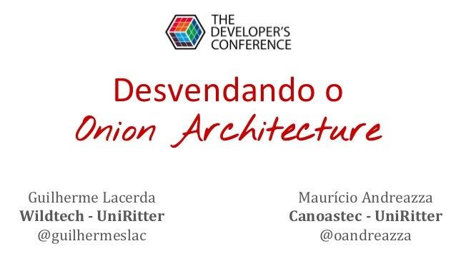 Desvendando o Onion Architecture Guilherme Lacerda Wildtech - UniRitter @guilhermeslac Maurício Andreazza Canoastec - UniR...