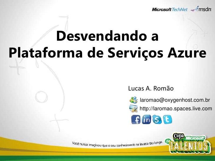 Desvendando aPlataforma de Serviços Azure<br />Lucas A. Romão<br />laromao@oxygenhost.com.br<br />http://laromao.spaces.li...