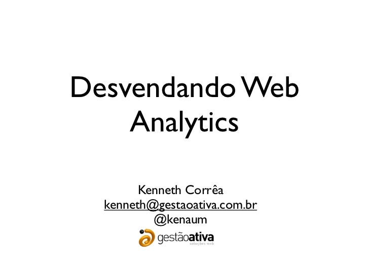 Desvendando Web    Analytics        Kenneth Corrêa  kenneth@gestaoativa.com.br          @kenaum