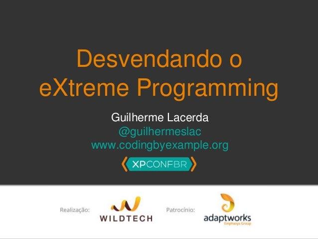 Desvendando o  eXtreme Programming  Guilherme Lacerda  @guilhermeslac  www.codingbyexample.org