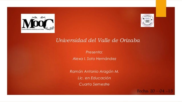 Universidad del Valle de Orizaba Presenta: Alexa I. Soto Hernández Ramón Antonio Aragón M. Lic. en Educación Cuarto Semest...