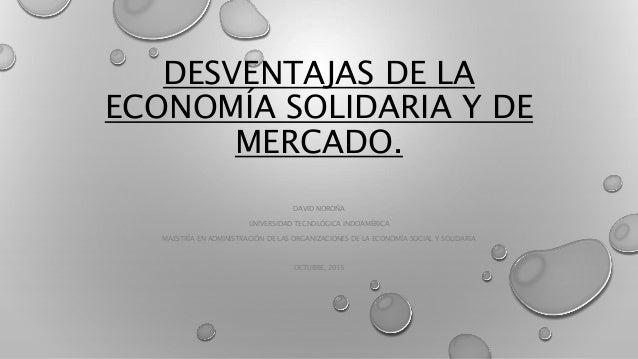 DESVENTAJAS DE LA ECONOMÍA SOLIDARIA Y DE MERCADO. DAVID NOROÑA UNIVERSIDAD TECNOLÓGICA INDOAMÉRICA MAESTRÍA EN ADMINISTRA...