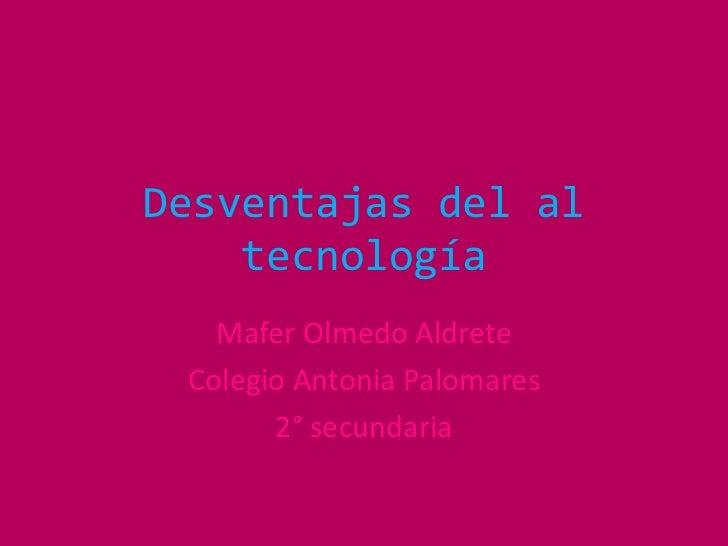Desventajas del al tecnología<br />MaferOlmedo Aldrete<br />Colegio Antonia Palomares<br />2° secundaria<br />